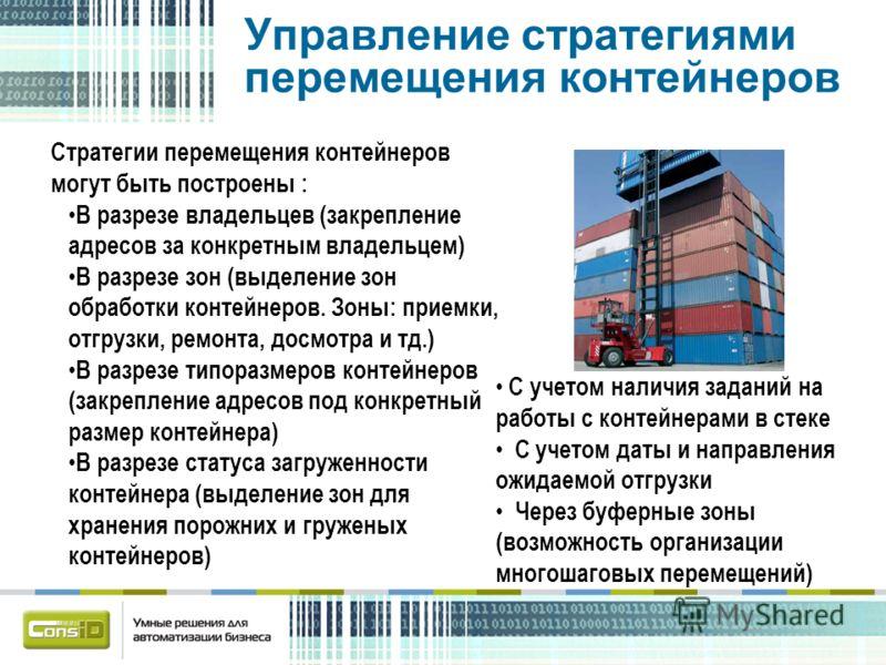 Управление стратегиями перемещения контейнеров Стратегии перемещения контейнеров могут быть построены : В разрезе владельцев (закрепление адресов за конкретным владельцем) В разрезе зон (выделение зон обработки контейнеров. Зоны: приемки, отгрузки, р