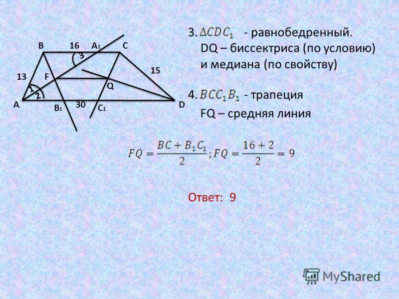DQ – биссектриса (по условию) и медиана (по свойству) - трапеция FQ – средняя линия 3. - равнобедренный. 4. Ответ: 9 3 A BC D B1B1 A1A1 C1C1 Q F13 15 16 30 1 2