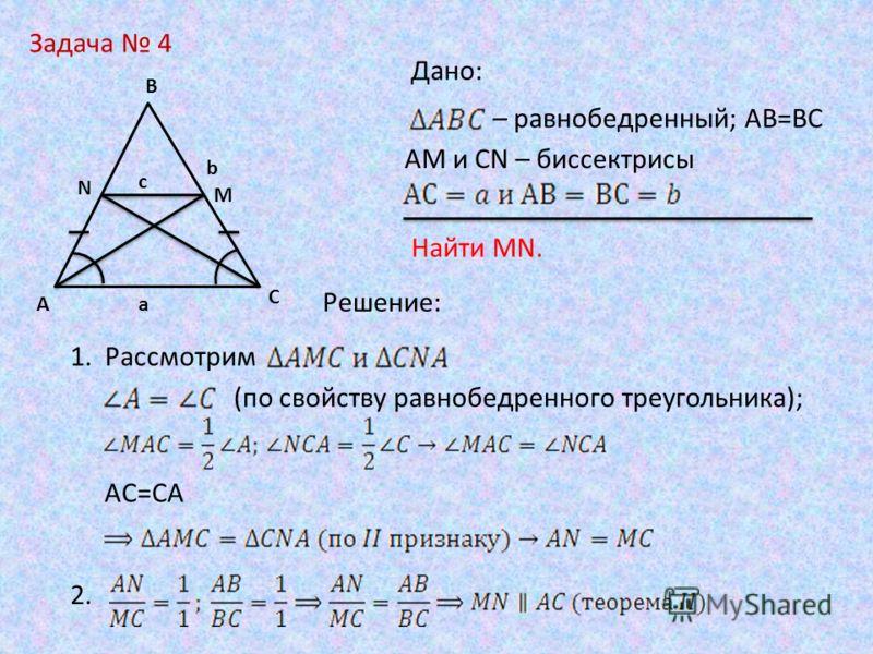 Задача 4 b A B C M N c a Дано: – равнобедренный; АВ=ВС Найти MN. АМ и CN – биссектрисы Решение: (по свойству равнобедренного треугольника); AC=CA 1. Рассмотрим 2.
