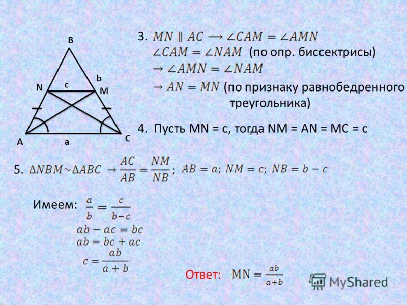 b A B C M N c a 3. (по опр. биссектрисы) (по признаку равнобедренного треугольника) 4. Пусть MN = c, тогда NM = AN = MC = c 5. Имеем: Ответ: