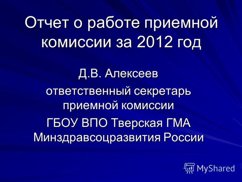 Д.В. Алексеев ответственный секретарь приемной комиссии ГБОУ ВПО Тверская ГМА Минздравсоцразвития России Отчет о работе приемной комиссии за 2012 год