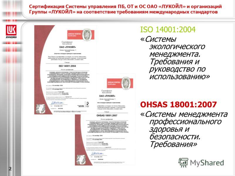 22 Сертификация Системы управления ПБ, ОТ и ОС ОАО «ЛУКОЙЛ» и организаций Группы «ЛУКОЙЛ» на соответствие требованиям международных стандартов ISO 14001:2004 «Системы экологического менеджмента. Требования и руководство по использованию» OHSAS 18001: