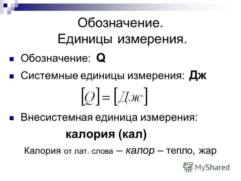Обозначение. Единицы измерения. Обозначение: Q Системные единицы измерения: Дж Внесистемная единица измерения: калория (кал) Калория от лат. слова – калор – тепло, жар