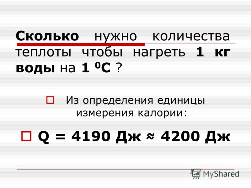 Сколько нужно количества теплоты чтобы нагреть 1 кг воды на 1 0 С ? Из определения единицы измерения калории: Q = 4190 Дж 4200 Дж
