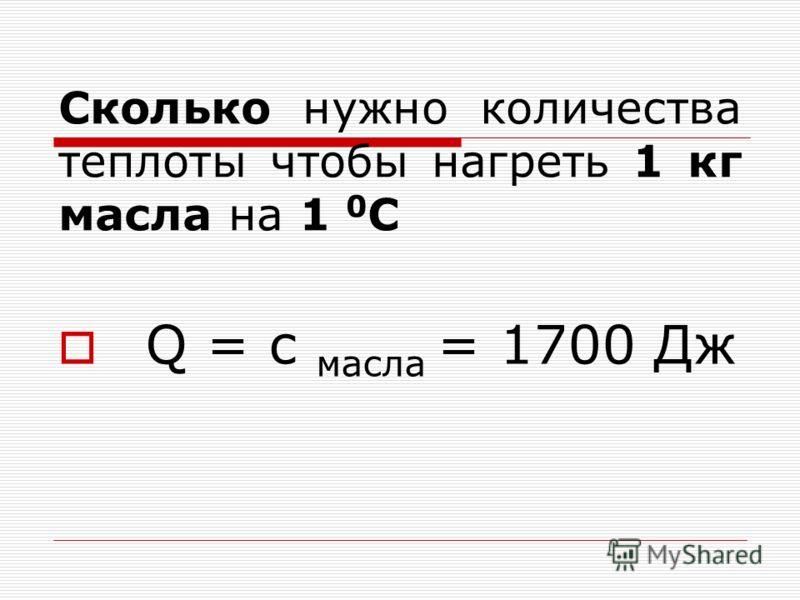 Сколько нужно количества теплоты чтобы нагреть 1 кг масла на 1 0 С Q = с масла = 1700 Дж