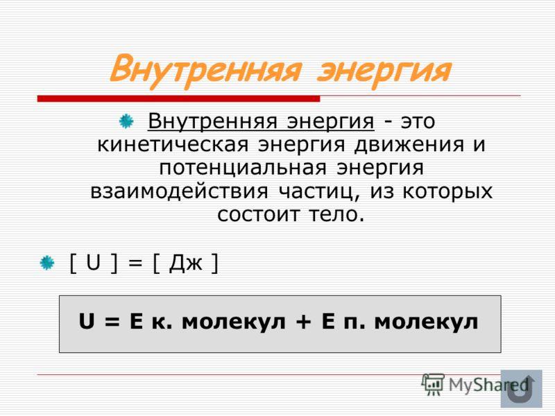 Внутренняя энергия Внутренняя энергия - это кинетическая энергия движения и потенциальная энергия взаимодействия частиц, из которых состоит тело. [ U ] = [ Дж ] U = E к. молекул + Е п. молекул