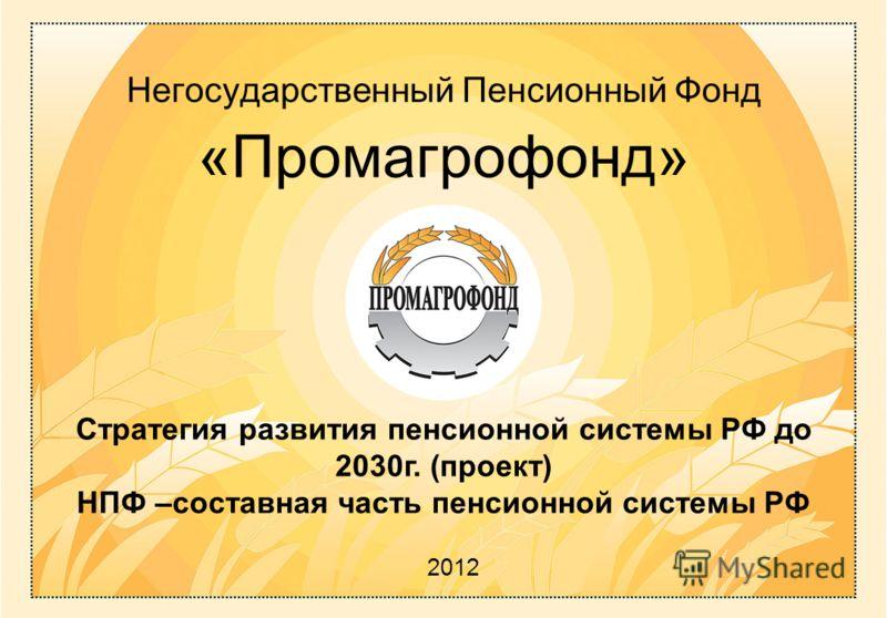 Негосударственный П енсионный Ф онд «Промагрофонд» 2012 Стратегия развития пенсионной системы РФ до 2030г. (проект) НПФ –составная часть пенсионной системы РФ