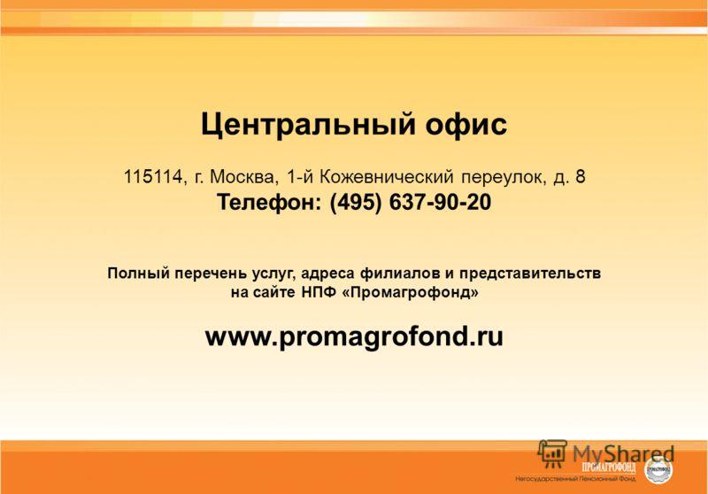 Центральный офис 115114, г. Москва, 1-й Кожевнический переулок, д. 8 Телефон: (495) 637-90-20 Полный перечень услуг, адреса филиалов и представительств на сайте НПФ «Промагрофонд» www.promagrofond.ru