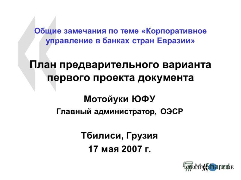1 1 Общие замечания по теме «Корпоративное управление в банках стран Евразии» План предварительного варианта первого проекта документа Мотойуки ЮФУ Главный администратор, ОЭСР Тбилиси, Грузия 17 мая 2007 г.