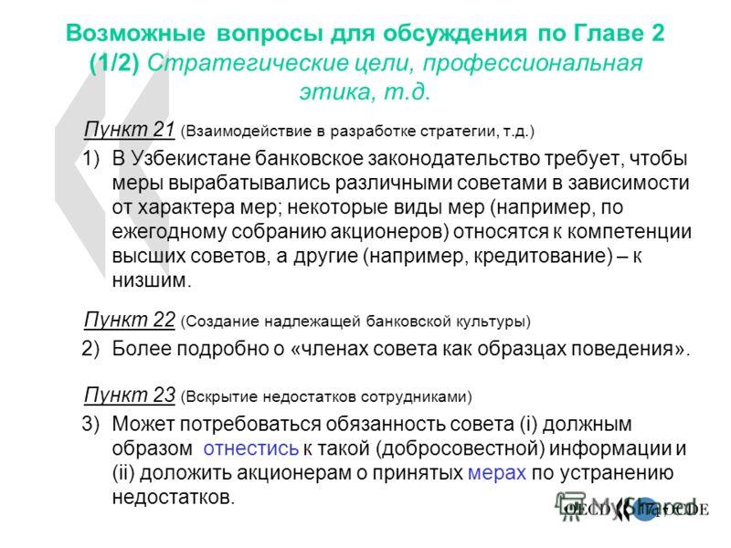17 Возможные вопросы для обсуждения по Главе 2 (1/2) Стратегические цели, профессиональная этика, т.д. Пункт 21 (Взаимодействие в разработке стратегии, т.д.) 1)В Узбекистане банковское законодательство требует, чтобы меры вырабатывались различными со