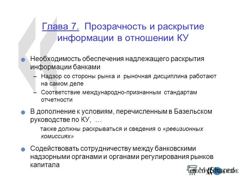 30 Глава 7. Прозрачность и раскрытие информации в отношении КУ Необходимость обеспечения надлежащего раскрытия информации банками –Надзор со стороны рынка и рыночная дисциплина работают на самом деле –Соответствие международно-признанным стандартам о