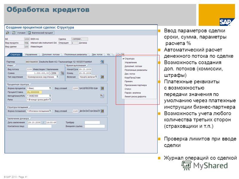 © SAP 2010 / Page 41 Обработка кредитов Ввод параметров сделки сроки, сумма, параметры расчета % Автоматический расчет денежного потока по сделке Возможность создания доп. потоков (комиссии, штрафы) Платежные реквизиты с возможностью передачи значени