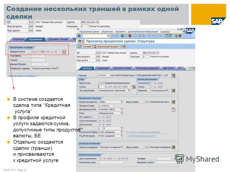 © SAP 2010 / Page 43 Создание нескольких траншей в рамках одной сделки В системе создается сделка типа Кредитная услуга В профиле кредитной услуги задаются сумма, допустимые типы продуктов валюты, БЕ Отдельно создаются сделки (транши) и присваиваются