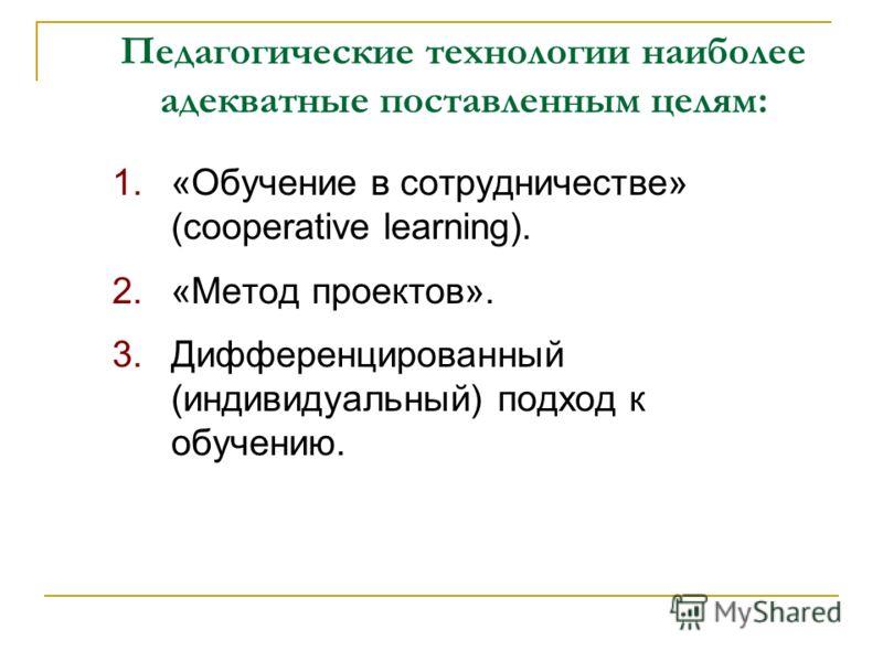 Педагогические технологии наиболее адекватные поставленным целям: 1.«Обучение в сотрудничестве» (cooperative learning). 2.«Метод проектов». 3.Дифференцированный (индивидуальный) подход к обучению.