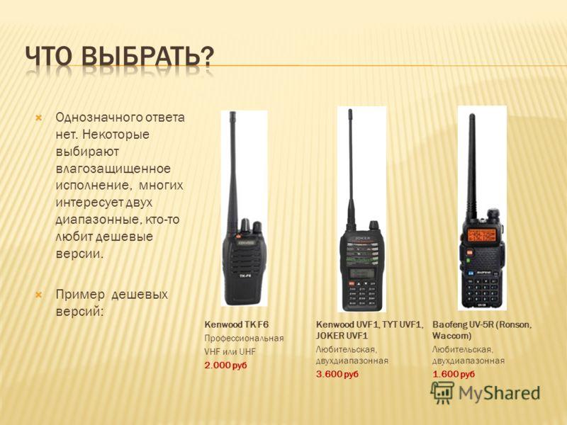 Однозначного ответа нет. Hекоторые выбирают влагозащищенное исполнение, многих интересует двух диапазонные, кто-то любит дешевые версии. Пример дешевых версий: Kenwood TK F6 Профессиональная VHF или UHF 2.000 руб Kenwood UVF1, TYT UVF1, JOKER UVF1 Лю