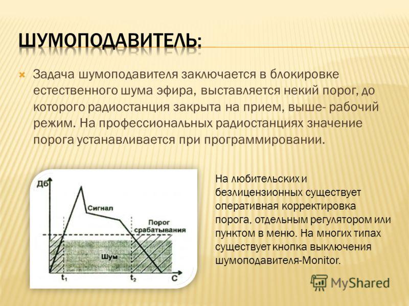 Задача шумоподавителя заключается в блокировке естественного шума эфира, выставляется некий порог, до которого радиостанция закрыта на прием, выше- рабочий режим. На профессиональных радиостанциях значение порога устанавливается при программировании.