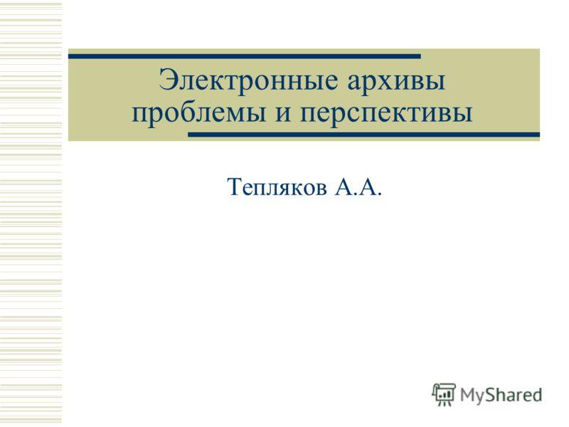 Электронные архивы проблемы и перспективы Тепляков А.А.