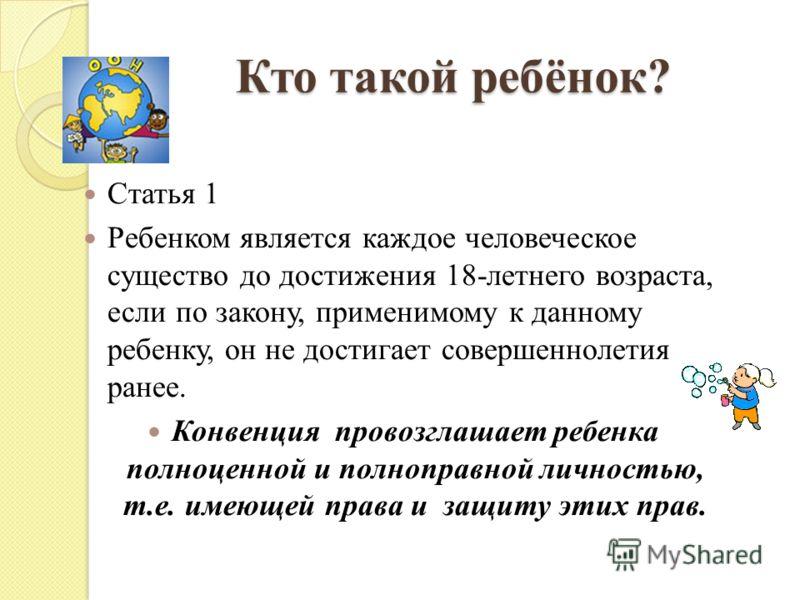 Кто такой ребёнок? Статья 1 Ребенком является каждое человеческое существо до достижения 18-летнего возраста, если по закону, применимому к данному ребенку, он не достигает совершеннолетия ранее. Конвенция провозглашает ребенка полноценной и полнопра