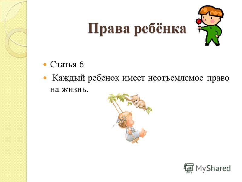 Права ребёнка Статья 6 Каждый ребенок имеет неотъемлемое право на жизнь.