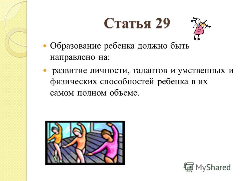 Статья 29 Образование ребенка должно быть направлено на: развитие личности, талантов и умственных и физических способностей ребенка в их самом полном объеме.