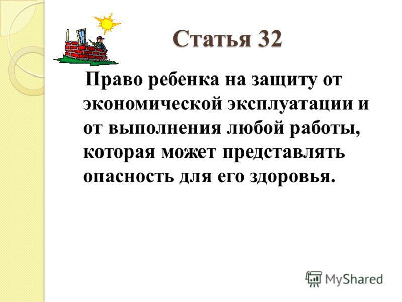 Статья 32 Право ребенка на защиту от экономической эксплуатации и от выполнения любой работы, которая может представлять опасность для его здоровья.