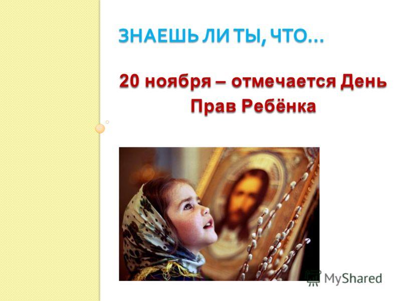 20 ноября – отмечается День Прав Ребёнка 20 ноября – отмечается День Прав Ребёнка ЗНАЕШЬ ЛИ ТЫ, ЧТО …