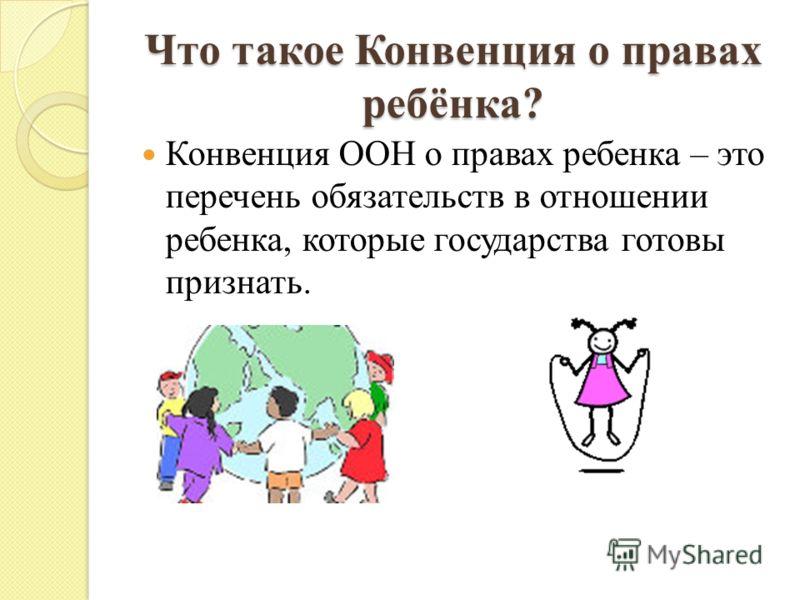 Что такое Конвенция о правах ребёнка? Конвенция ООН о правах ребенка – это перечень обязательств в отношении ребенка, которые государства готовы признать.