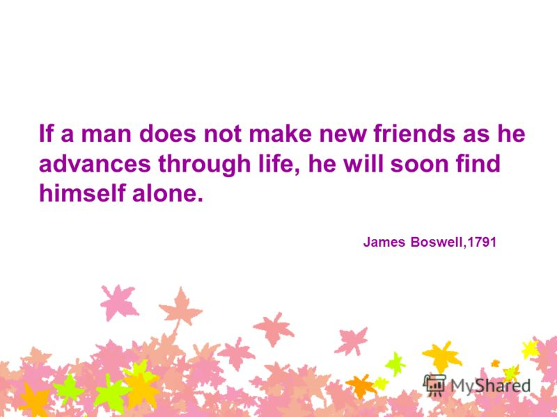 If a man does not make new friends as he advances through life, he will soon find himself alone. James Boswell,1791