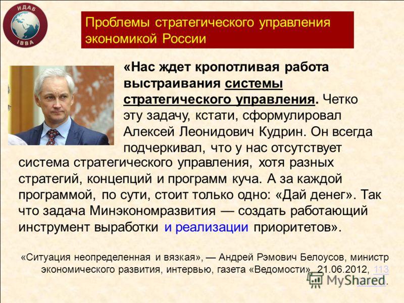 Проблемы стратегического управления экономикой России система стратегического управления, хотя разных стратегий, концепций и программ куча. А за каждой программой, по сути, стоит только одно: «Дай денег». Так что задача Минэкономразвития создать рабо