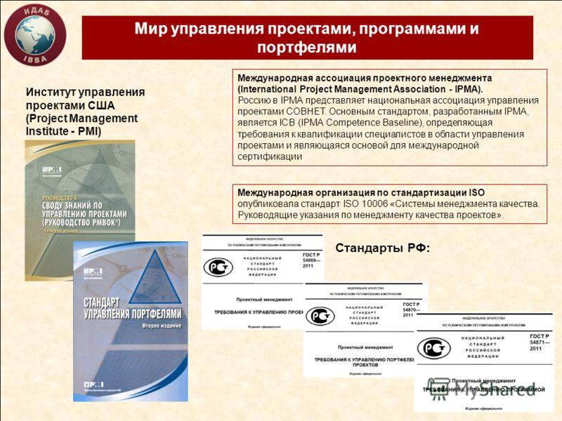 Мир управления проектами, программами и портфелями Институт управления проектами США (Project Management Institute - PMI) Международная организация по стандартизации ISO опубликовала стандарт ISO 10006 «Системы менеджмента качества. Руководящие указа