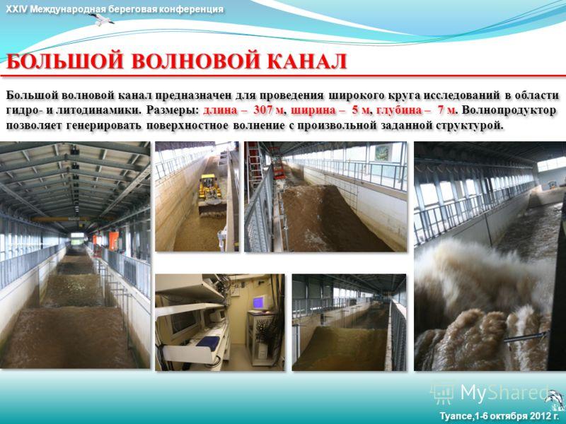 XXIV Международная береговая конференция Туапсе,1-6 октября 2012 г. Большой волновой канал предназначен для проведения широкого круга исследований в области гидро- и литодинамики. Размеры: длина – 307 м, ширина – 5 м, глубина – 7 м. Волнопродуктор по