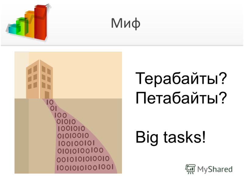 Миф Терабайты? Петабайты? Big tasks!