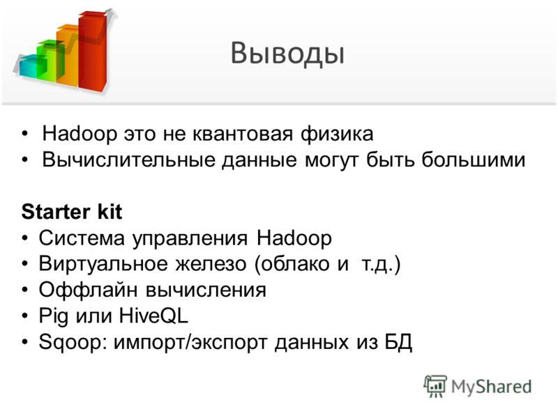 Выводы Hadoop это не квантовая физика Вычислительные данные могут быть большими Starter kit Система управления Hadoop Виртуальное железо (облако и т.д.) Оффлайн вычисления Pig или HiveQL Sqoop: импорт/экспорт данных из БД