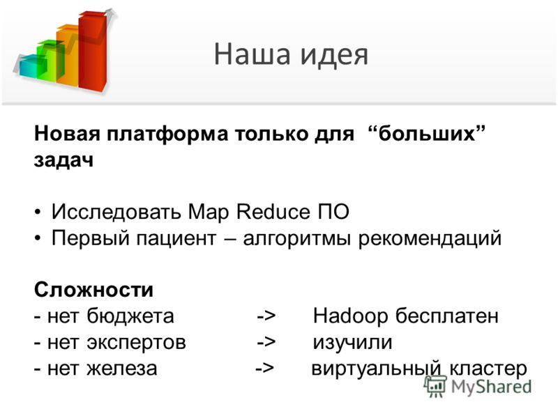 Наша идея Новая платформа только для больших задач Исследовать Map Reduce ПО Первый пациент – алгоритмы рекомендаций Сложности - нет бюджета -> Hadoop бесплатен - нет экспертов -> изучили - нет железа -> виртуальный кластер