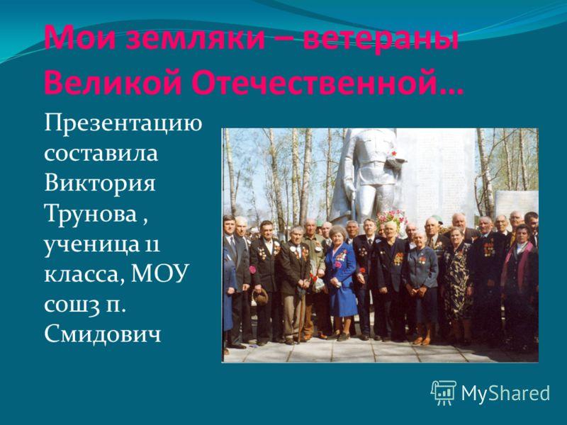 Мои земляки – ветераны Великой Отечественной… Презентацию составила Виктория Трунова, ученица 11 класса, МОУ сош3 п. Смидович