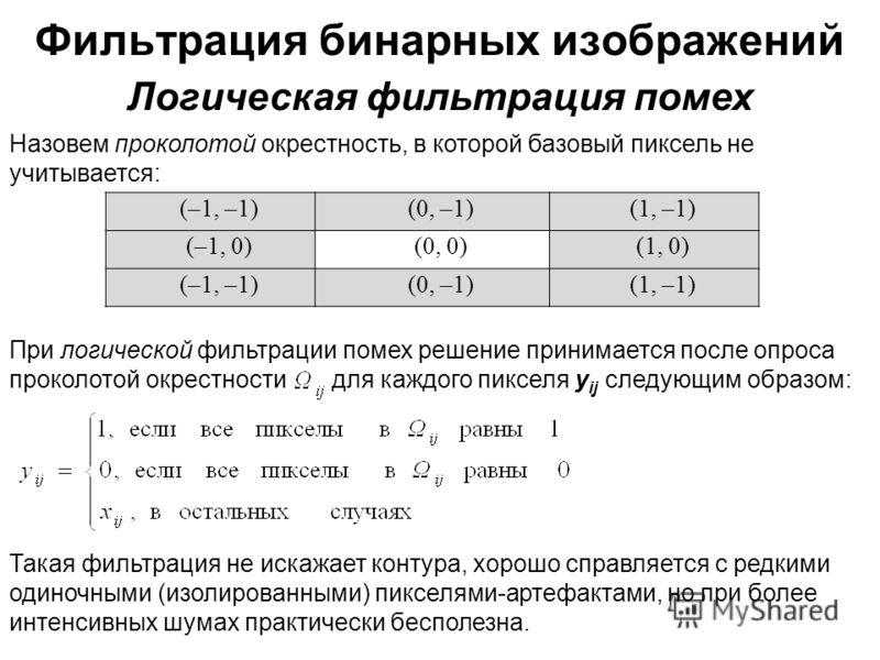 Фильтрация бинарных изображений Назовем проколотой окрестность, в которой базовый пиксель не учитывается: Логическая фильтрация помех (–1, –1)(0, –1)(1, –1) (–1, 0)(0, 0)(1, 0) (–1, –1)(0, –1)(1, –1) При логической фильтрации помех решение принимаетс