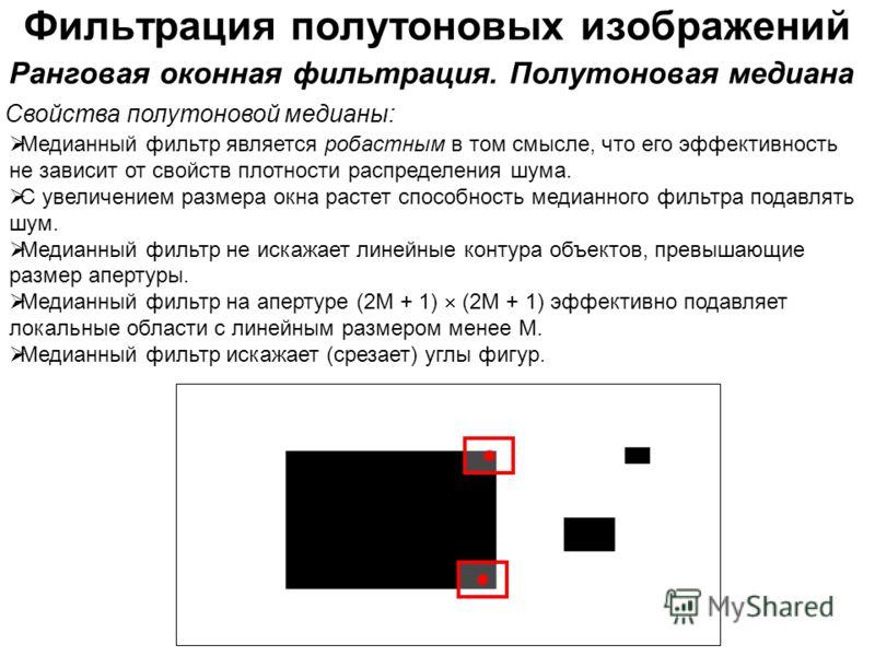 Фильтрация полутоновых изображений Свойства полутоновой медианы: Ранговая оконная фильтрация. Полутоновая медиана Медианный фильтр является робастным в том смысле, что его эффективность не зависит от свойств плотности распределения шума. С увеличение