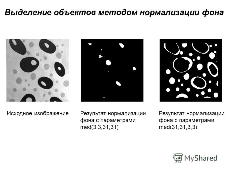 Выделение объектов методом нормализации фона Исходное изображениеРезультат нормализации фона с параметрами med(3,3,31,31) Результат нормализации фона с параметрами med(31,31,3,3).