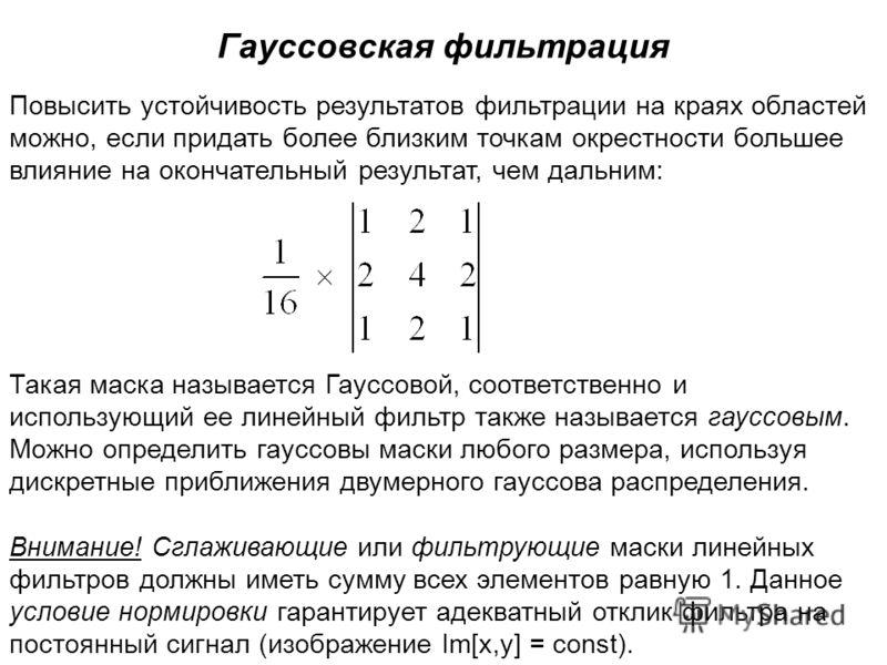Гауссовская фильтрация Повысить устойчивость результатов фильтрации на краях областей можно, если придать более близким точкам окрестности большее влияние на окончательный результат, чем дальним: Такая маска называется Гауссовой, соответственно и исп