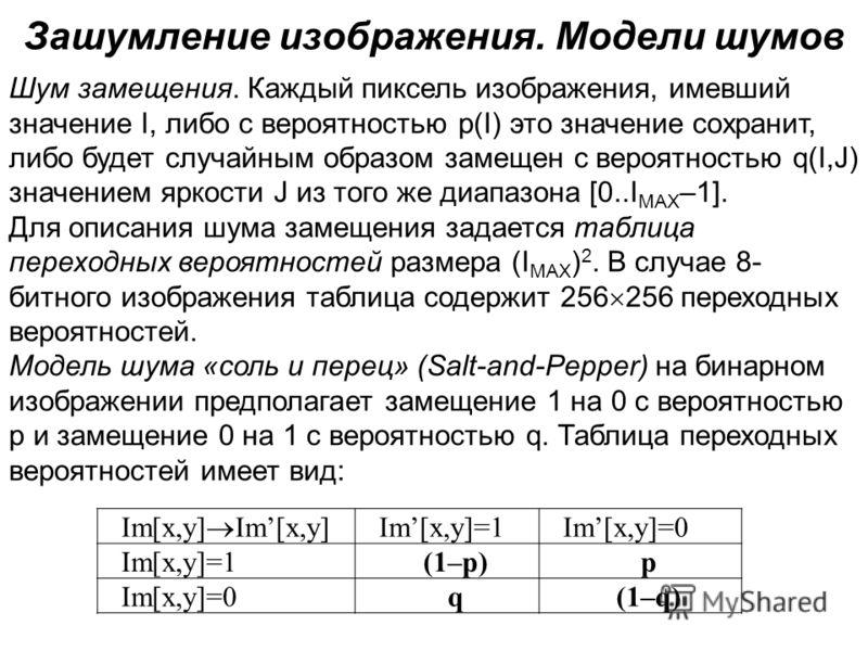 Зашумление изображения. Модели шумов Шум замещения. Каждый пиксель изображения, имевший значение I, либо с вероятностью p(I) это значение сохранит, либо будет случайным образом замещен с вероятностью q(I,J) значением яркости J из того же диапазона [0