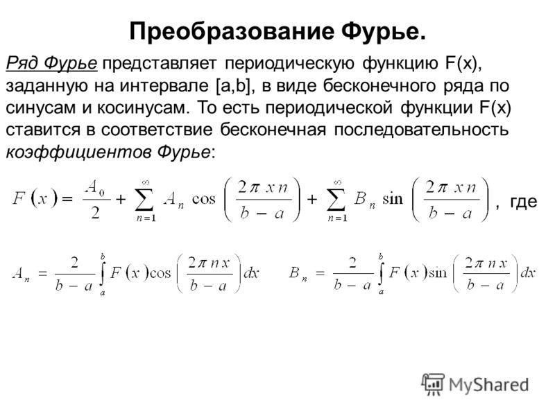 Преобразование Фурье. Ряд Фурье представляет периодическую функцию F(x), заданную на интервале [a,b], в виде бесконечного ряда по синусам и косинусам. То есть периодической функции F(x) ставится в соответствие бесконечная последовательность коэффицие