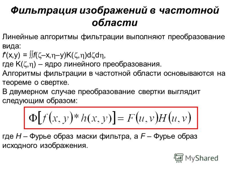 Фильтрация изображений в частотной области Линейные алгоритмы фильтрации выполняют преобразование вида: f'(x,y) = f( –x, –y)K(, )d d, где K(, ) – ядро линейного преобразования. Алгоритмы фильтрации в частотной области основываются на теореме о свертк