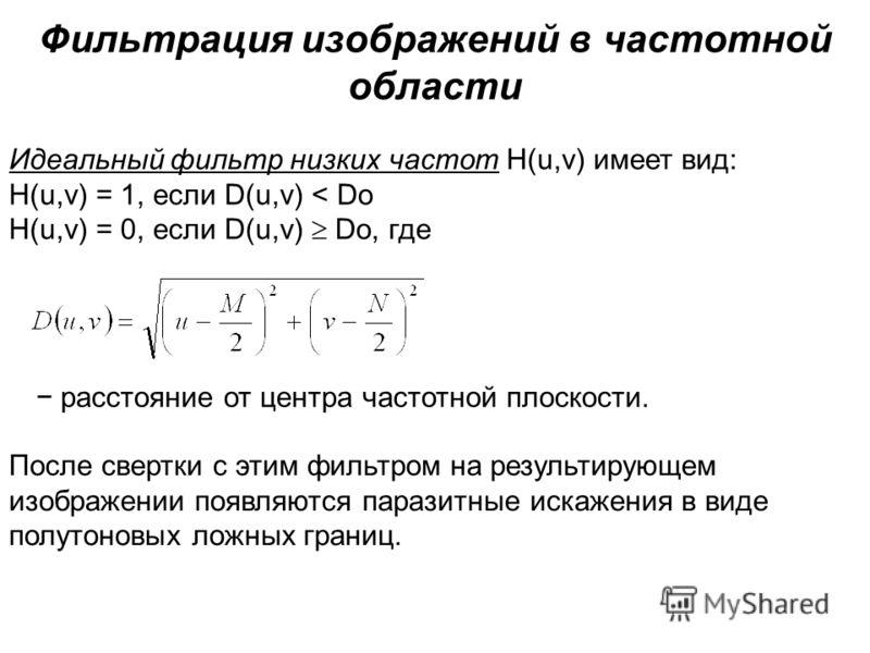 Фильтрация изображений в частотной области Идеальный фильтр низких частот H(u,v) имеет вид: H(u,v) = 1, если D(u,v) < Do H(u,v) = 0, если D(u,v) Do, где расстояние от центра частотной плоскости. После свертки с этим фильтром на результирующем изображ