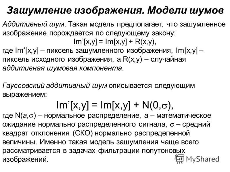 Зашумление изображения. Модели шумов Аддитивный шум. Такая модель предполагает, что зашумленное изображение порождается по следующему закону: Im[x,y] = Im[x,y] + R(x,y), где Im[x,y] – пиксель зашумленного изображения, Im[x,y] – пиксель исходного изоб