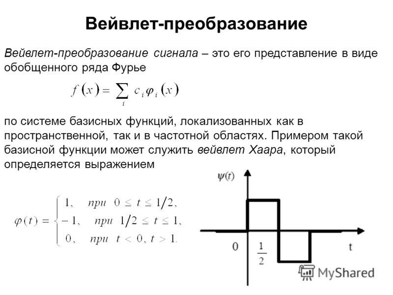 Вейвлет-преобразование сигнала – это его представление в виде обобщенного ряда Фурье по системе базисных функций, локализованных как в пространственной, так и в частотной областях. Примером такой базисной функции может служить вейвлет Хаара, который