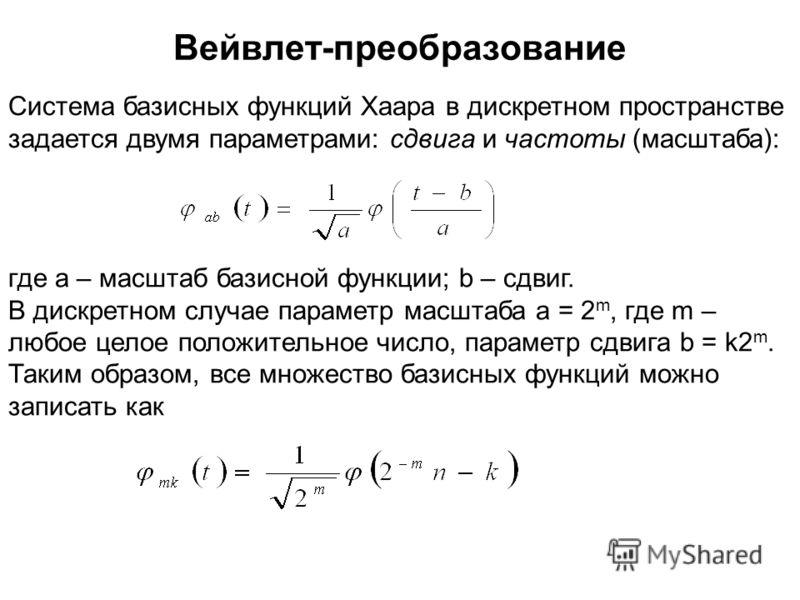 Система базисных функций Хаара в дискретном пространстве задается двумя параметрами: сдвига и частоты (масштаба): где a – масштаб базисной функции; b – сдвиг. В дискретном случае параметр масштаба a = 2 m, где m – любое целое положительное число, пар