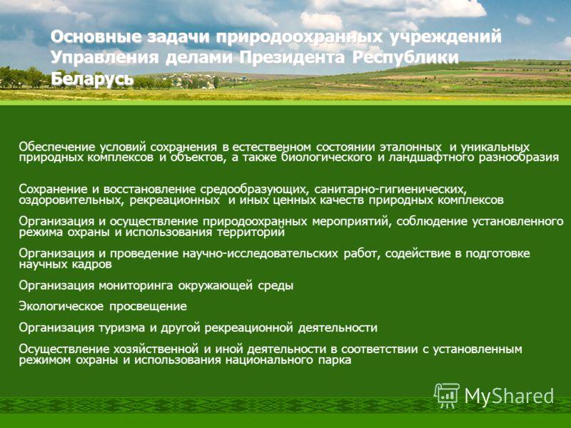 Основные задачи природоохранных учреждений Управления делами Президента Республики Беларусь Обеспечение условий сохранения в естественном состоянии эталонных и уникальных природных комплексов и объектов, а также биологического и ландшафтного разнообр