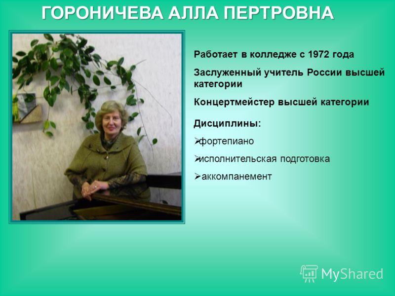 Работает в колледже с 1972 года Заслуженный учитель России высшей категории Концертмейстер высшей категории Дисциплины: фортепиано исполнительская подготовка аккомпанемент ГОРОНИЧЕВА АЛЛА ПЕРТРОВНА