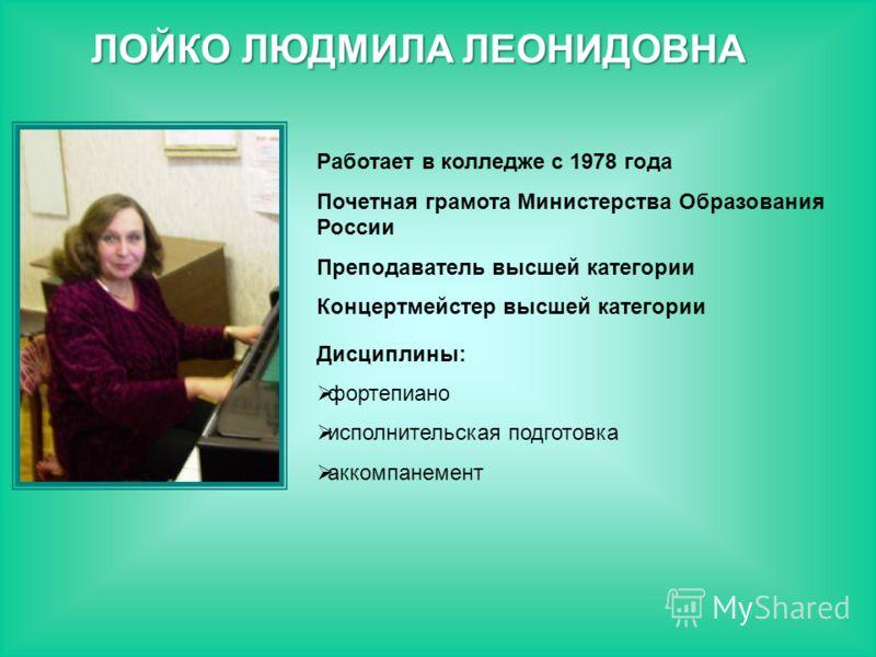 Работает в колледже с 1978 года Почетная грамота Министерства Образования России Преподаватель высшей категории Концертмейстер высшей категории Дисциплины: фортепиано исполнительская подготовка аккомпанемент ЛОЙКО ЛЮДМИЛА ЛЕОНИДОВНА