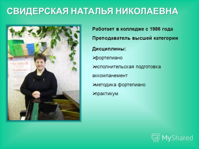 Работает в колледже с 1986 года Преподаватель высшей категории Дисциплины: фортепиано исполнительская подготовка аккомпанемент методика фортепиано практикум СВИДЕРСКАЯ НАТАЛЬЯ НИКОЛАЕВНА